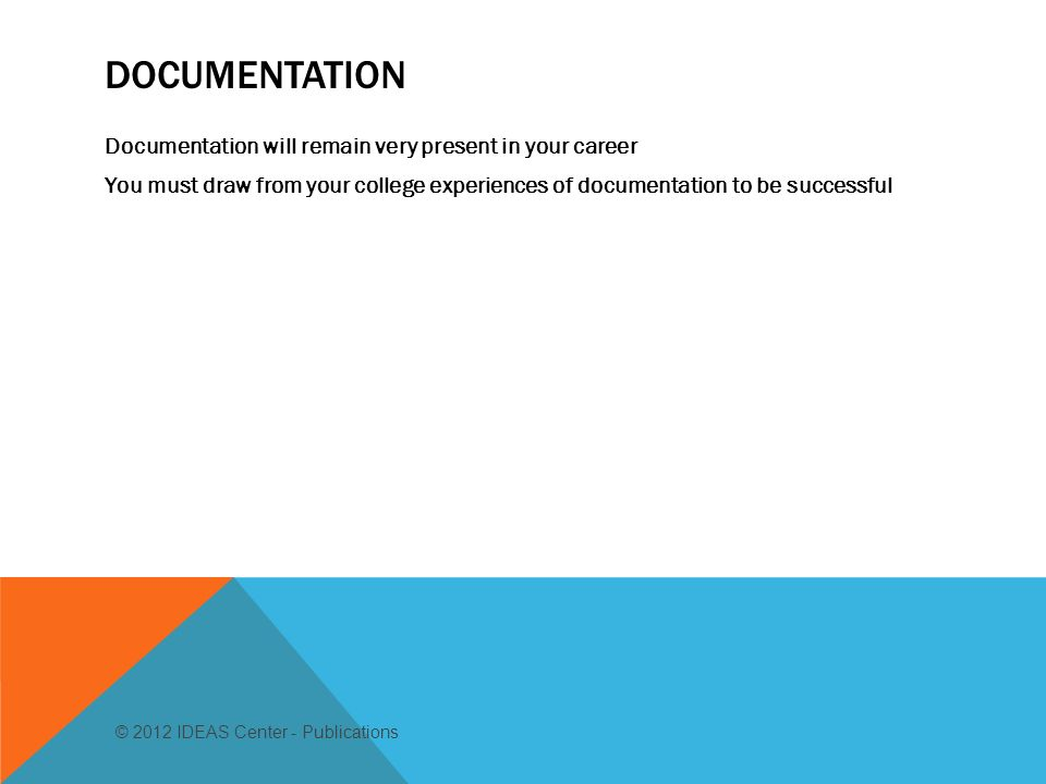DOCUMENTATION Documentation will remain very present in your career You must draw from your college experiences of documentation to be successful © 2012 IDEAS Center - Publications