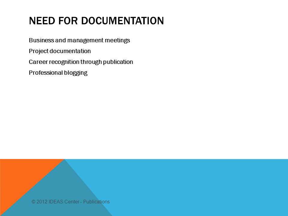 NEED FOR DOCUMENTATION Business and management meetings Project documentation Career recognition through publication Professional blogging © 2012 IDEAS Center - Publications