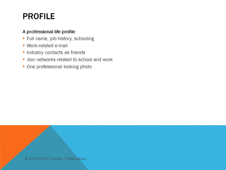 PROFILE A professional-life profile Full name, job history, schooling Work-related  Industry contacts as friends Join networks related to school and work One professional looking photo © 2012 IDEAS Center - Publications