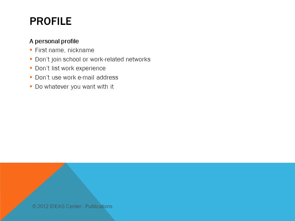 PROFILE A personal profile First name, nickname Dont join school or work-related networks Dont list work experience Dont use work  address Do whatever you want with it © 2012 IDEAS Center - Publications