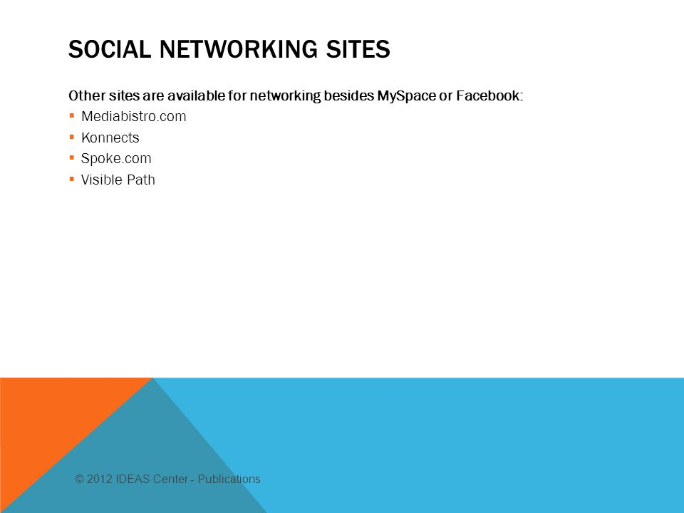 SOCIAL NETWORKING SITES Other sites are available for networking besides MySpace or Facebook: Mediabistro.com Konnects Spoke.com Visible Path © 2012 IDEAS Center - Publications