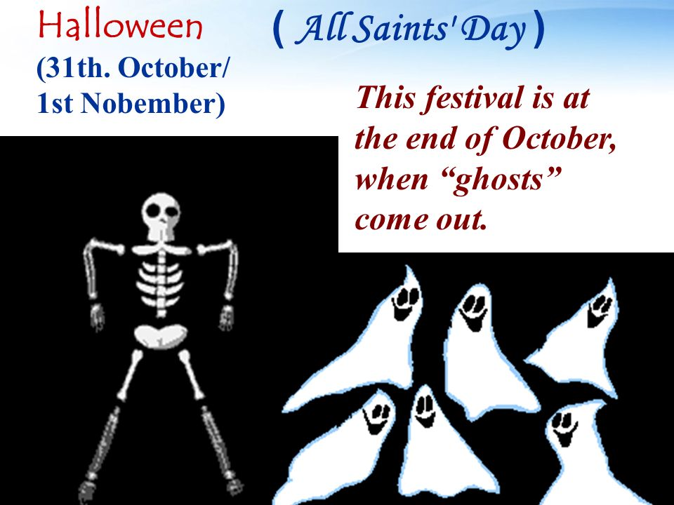 This festival is at the end of October, when ghosts come out. Halloween (31th. October/ 1st Nobember) ( All Saints' Day )