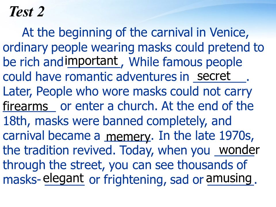 Test 2 At the beginning of the carnival in Venice, ordinary people wearing masks could pretend to be rich and ________, While famous people could have romantic adventures in ________.