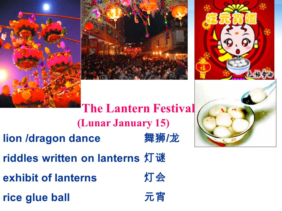 The Lantern Festival (Lunar January 15) lion /dragon dance riddles written on lanterns exhibit of lanterns rice glue ball /
