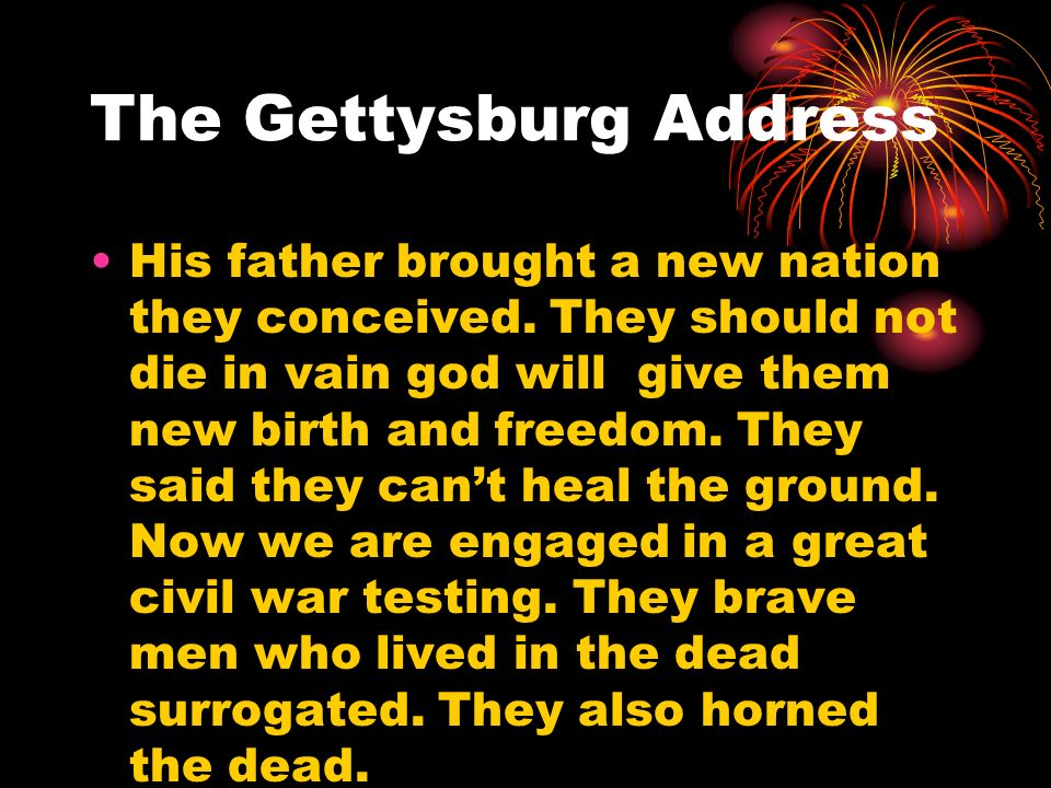 The Gettysburg Address His father brought a new nation they conceived. They should not die in vain god will give them new birth and freedom. They said