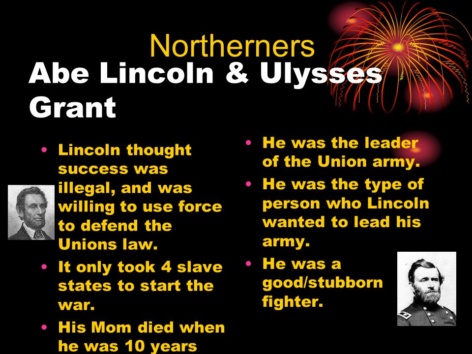 Abe Lincoln & Ulysses Grant Lincoln thought success was illegal, and was willing to use force to defend the Unions law. It only took 4 slave states to