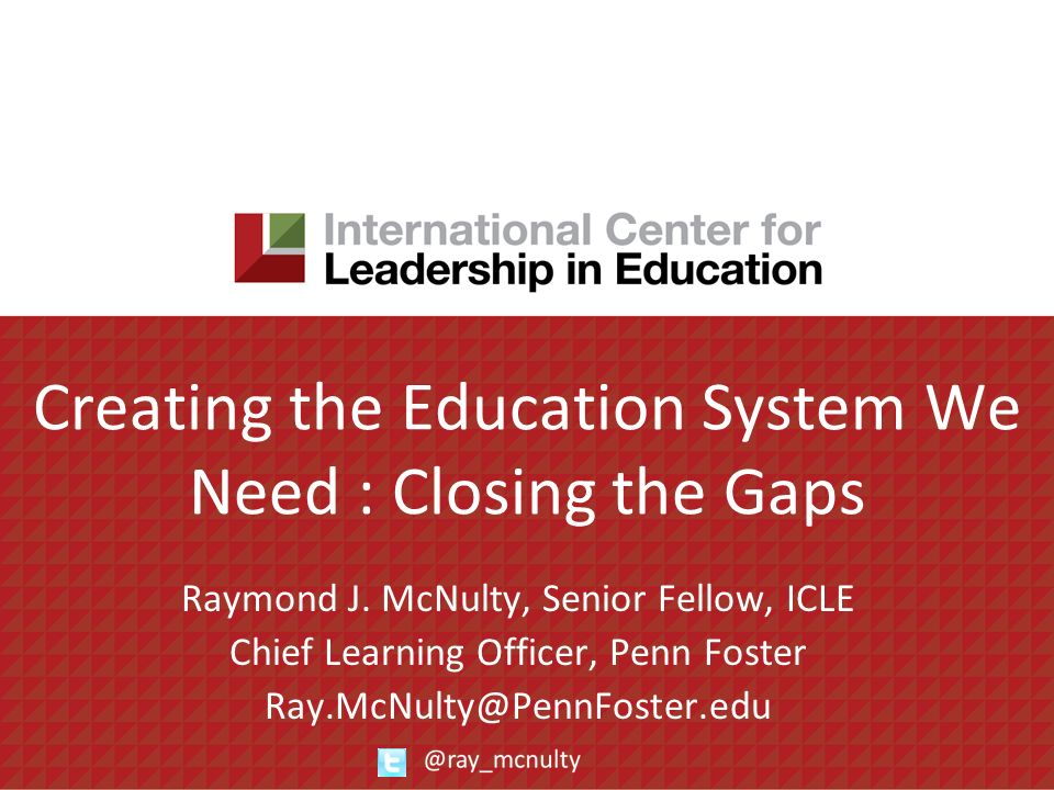 Creating the Education System We Need : Closing the Gaps Raymond J. McNulty, Senior Fellow, ICLE Chief Learning Officer, Penn Foster Ray.McNulty@PennF