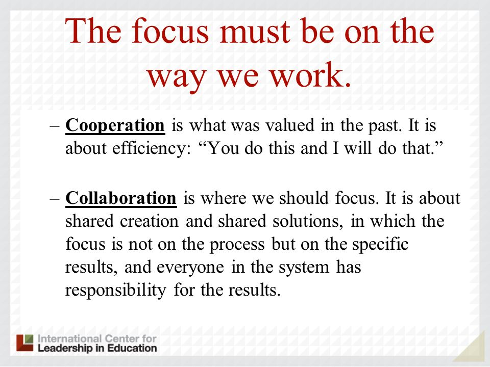 The focus must be on the way we work. –Cooperation is what was valued in the past. It is about efficiency: You do this and I will do that. –Collaborat