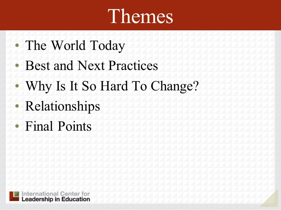 Themes The World Today Best and Next Practices Why Is It So Hard To Change? Relationships Final Points