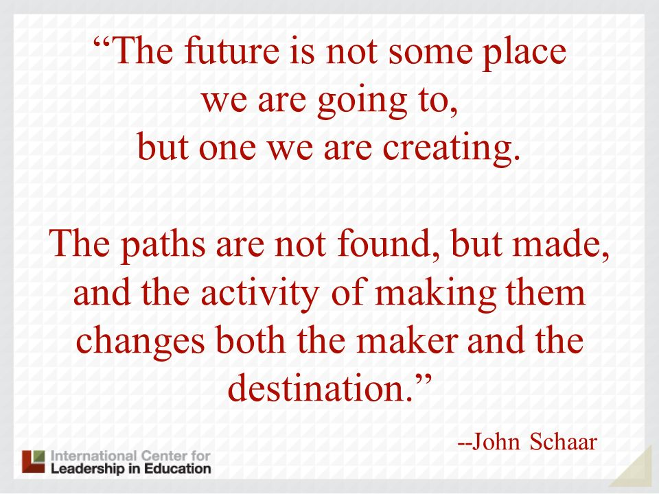 The future is not some place we are going to, but one we are creating. The paths are not found, but made, and the activity of making them changes both