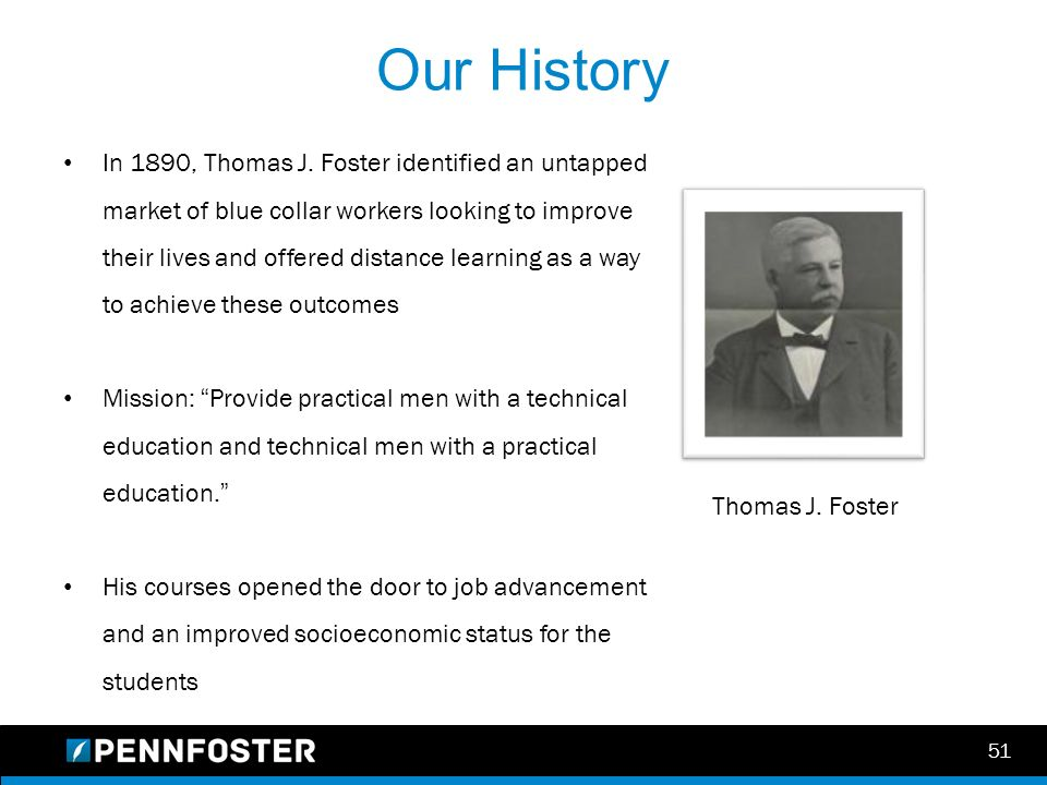 51 Our History Thomas J. Foster In 1890, Thomas J. Foster identified an untapped market of blue collar workers looking to improve their lives and offe