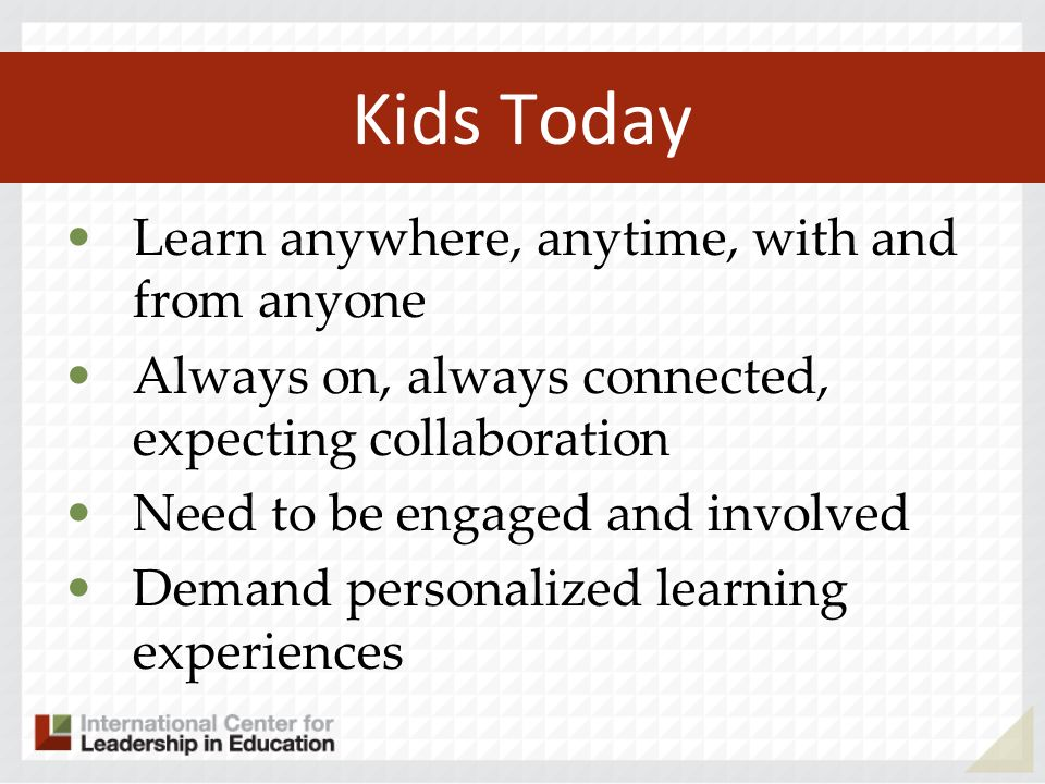 Kids Today Learn anywhere, anytime, with and from anyone Always on, always connected, expecting collaboration Need to be engaged and involved Demand p