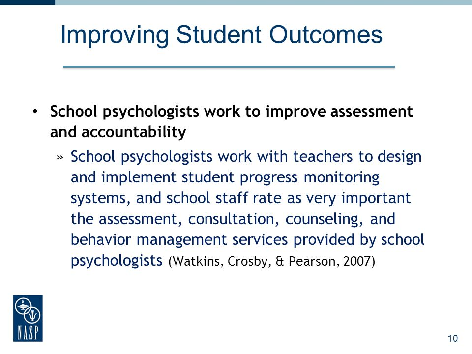 Improving Student Outcomes School psychologists work to improve assessment and accountability »School psychologists work with teachers to design and i
