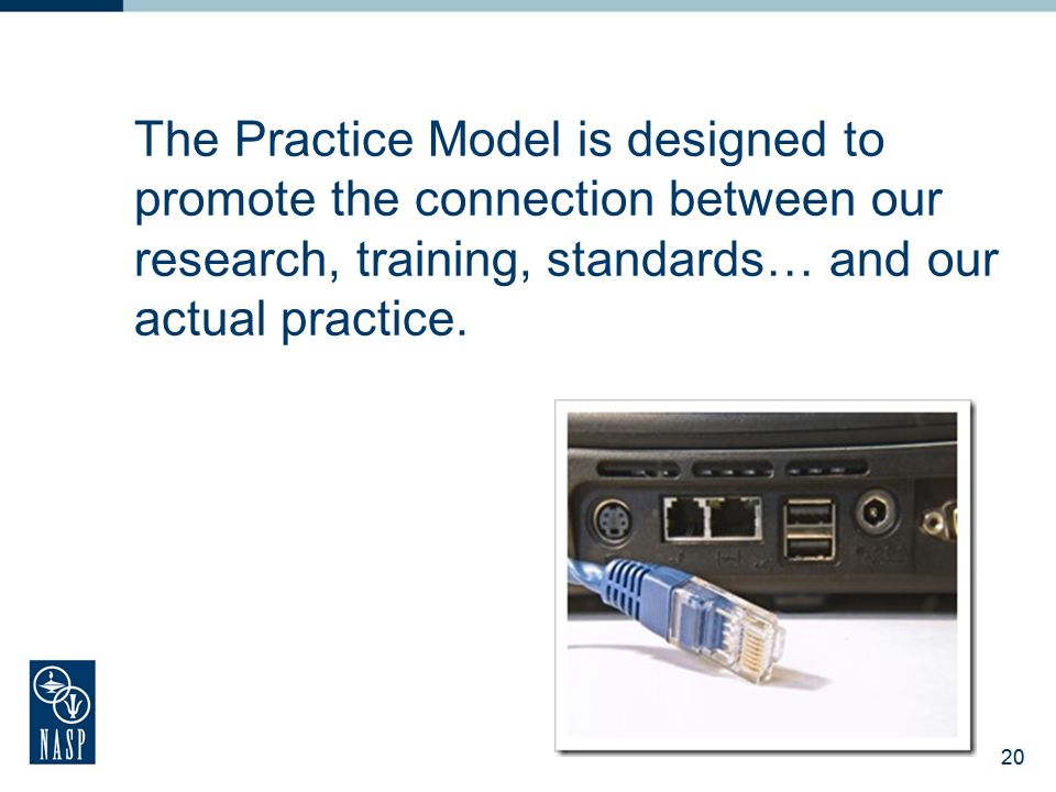 20 The Practice Model is designed to promote the connection between our research, training, standards… and our actual practice.