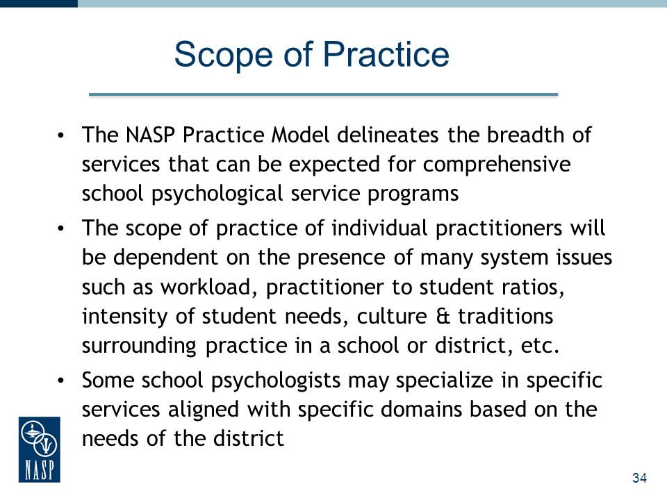 Scope of Practice The NASP Practice Model delineates the breadth of services that can be expected for comprehensive school psychological service programs The scope of practice of individual practitioners will be dependent on the presence of many system issues such as workload, practitioner to student ratios, intensity of student needs, culture & traditions surrounding practice in a school or district, etc.