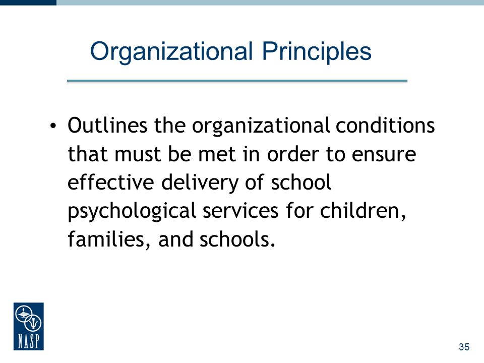 35 Organizational Principles Outlines the organizational conditions that must be met in order to ensure effective delivery of school psychological ser