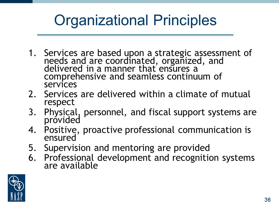 36 Organizational Principles 1.Services are based upon a strategic assessment of needs and are coordinated, organized, and delivered in a manner that ensures a comprehensive and seamless continuum of services 2.Services are delivered within a climate of mutual respect 3.Physical, personnel, and fiscal support systems are provided 4.Positive, proactive professional communication is ensured 5.Supervision and mentoring are provided 6.Professional development and recognition systems are available 36