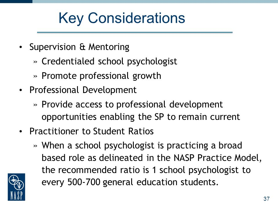 Key Considerations Supervision & Mentoring »Credentialed school psychologist »Promote professional growth Professional Development »Provide access to professional development opportunities enabling the SP to remain current Practitioner to Student Ratios »When a school psychologist is practicing a broad based role as delineated in the NASP Practice Model, the recommended ratio is 1 school psychologist to every 500-700 general education students.