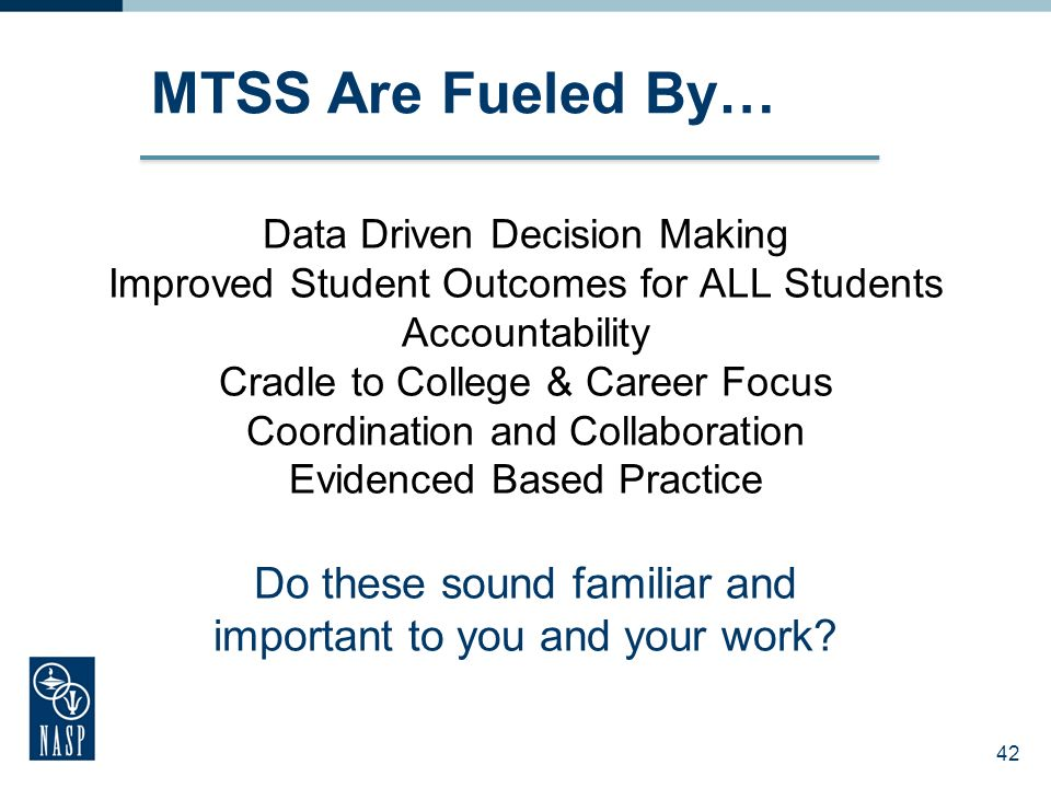 42 Data Driven Decision Making Improved Student Outcomes for ALL Students Accountability Cradle to College & Career Focus Coordination and Collaboration Evidenced Based Practice Do these sound familiar and important to you and your work.