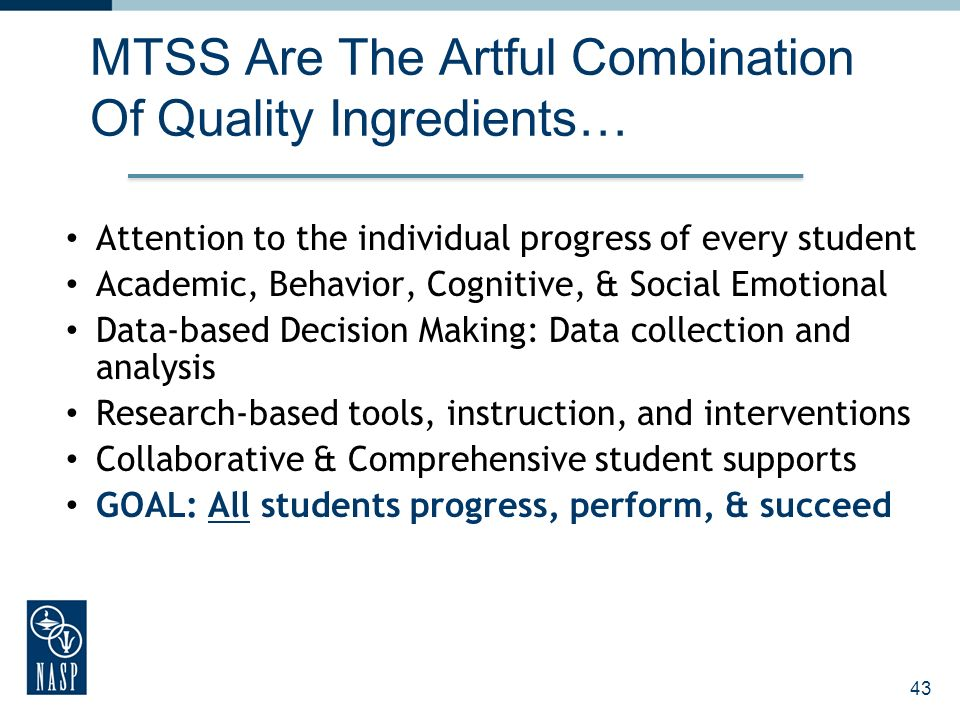 43 MTSS Are The Artful Combination Of Quality Ingredients… Attention to the individual progress of every student Academic, Behavior, Cognitive, & Soci