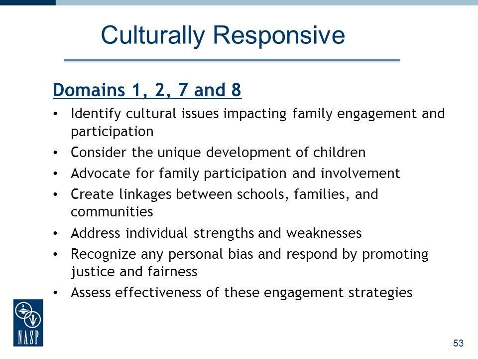 53 Culturally Responsive Domains 1, 2, 7 and 8 Identify cultural issues impacting family engagement and participation Consider the unique development