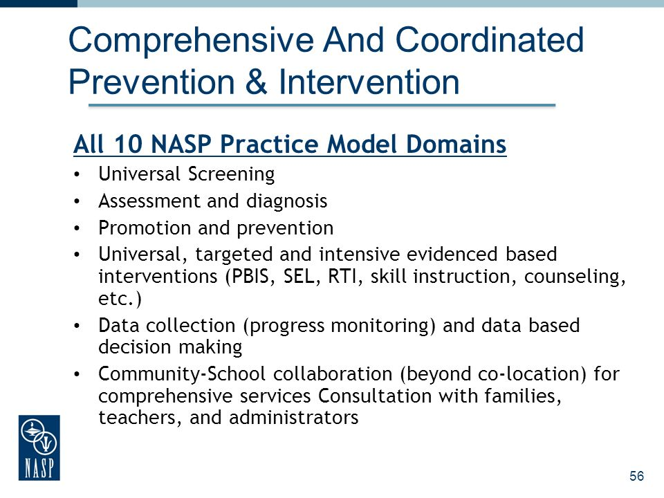 56 Comprehensive And Coordinated Prevention & Intervention All 10 NASP Practice Model Domains Universal Screening Assessment and diagnosis Promotion a
