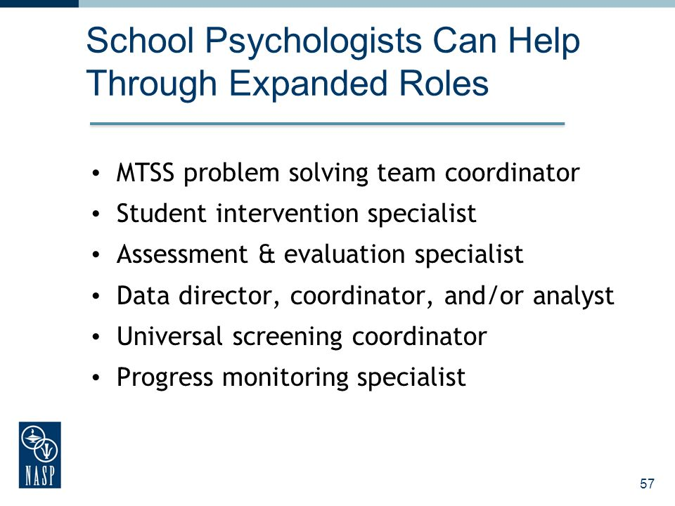 57 School Psychologists Can Help Through Expanded Roles MTSS problem solving team coordinator Student intervention specialist Assessment & evaluation specialist Data director, coordinator, and/or analyst Universal screening coordinator Progress monitoring specialist
