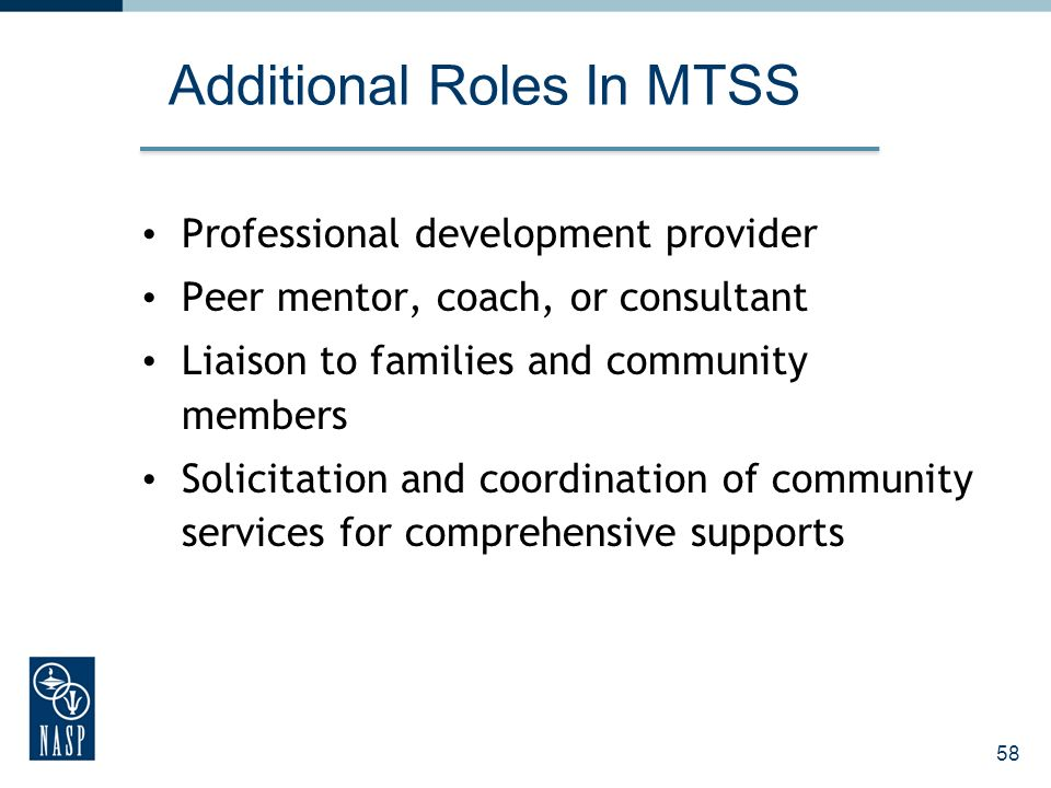 58 Additional Roles In MTSS Professional development provider Peer mentor, coach, or consultant Liaison to families and community members Solicitation and coordination of community services for comprehensive supports