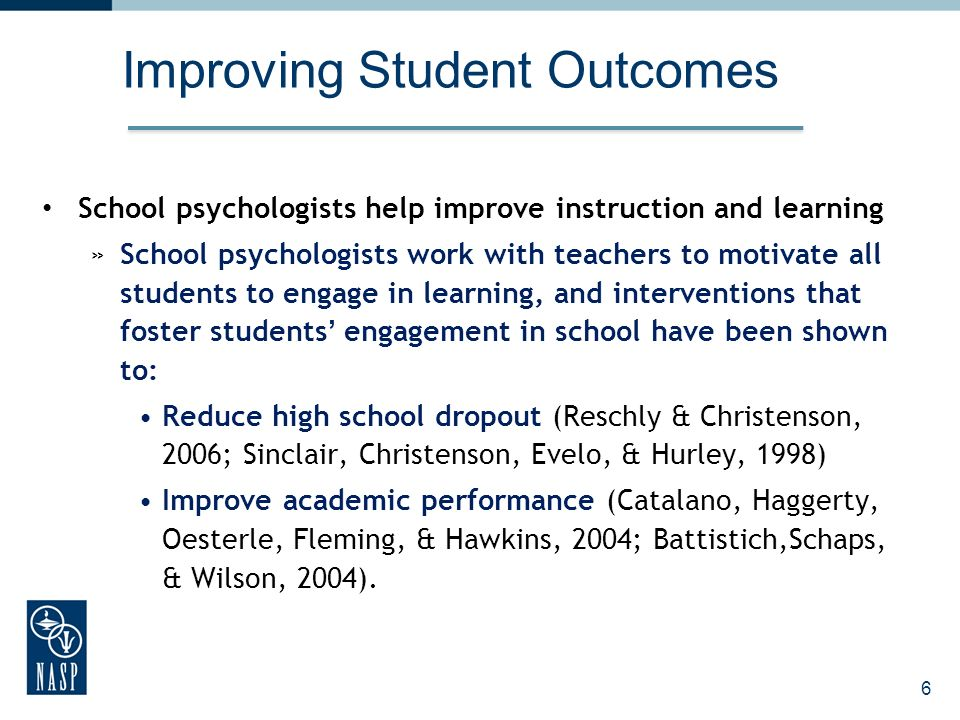 Improving Student Outcomes School psychologists help improve instruction and learning »School psychologists work with teachers to motivate all students to engage in learning, and interventions that foster students engagement in school have been shown to: Reduce high school dropout (Reschly & Christenson, 2006; Sinclair, Christenson, Evelo, & Hurley, 1998) Improve academic performance (Catalano, Haggerty, Oesterle, Fleming, & Hawkins, 2004; Battistich,Schaps, & Wilson, 2004).