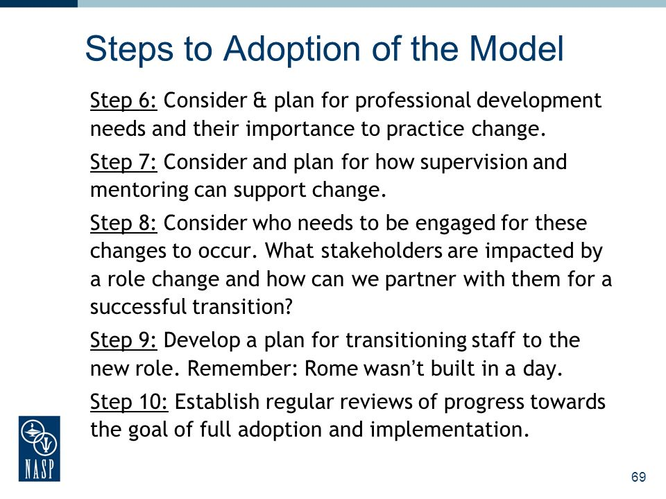 Steps to Adoption of the Model Step 6: Consider & plan for professional development needs and their importance to practice change. Step 7: Consider an