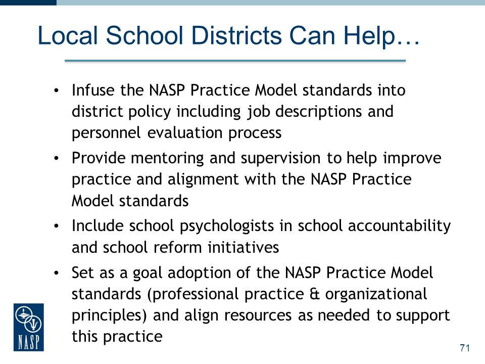 Local School Districts Can Help… Infuse the NASP Practice Model standards into district policy including job descriptions and personnel evaluation process Provide mentoring and supervision to help improve practice and alignment with the NASP Practice Model standards Include school psychologists in school accountability and school reform initiatives Set as a goal adoption of the NASP Practice Model standards (professional practice & organizational principles) and align resources as needed to support this practice 71