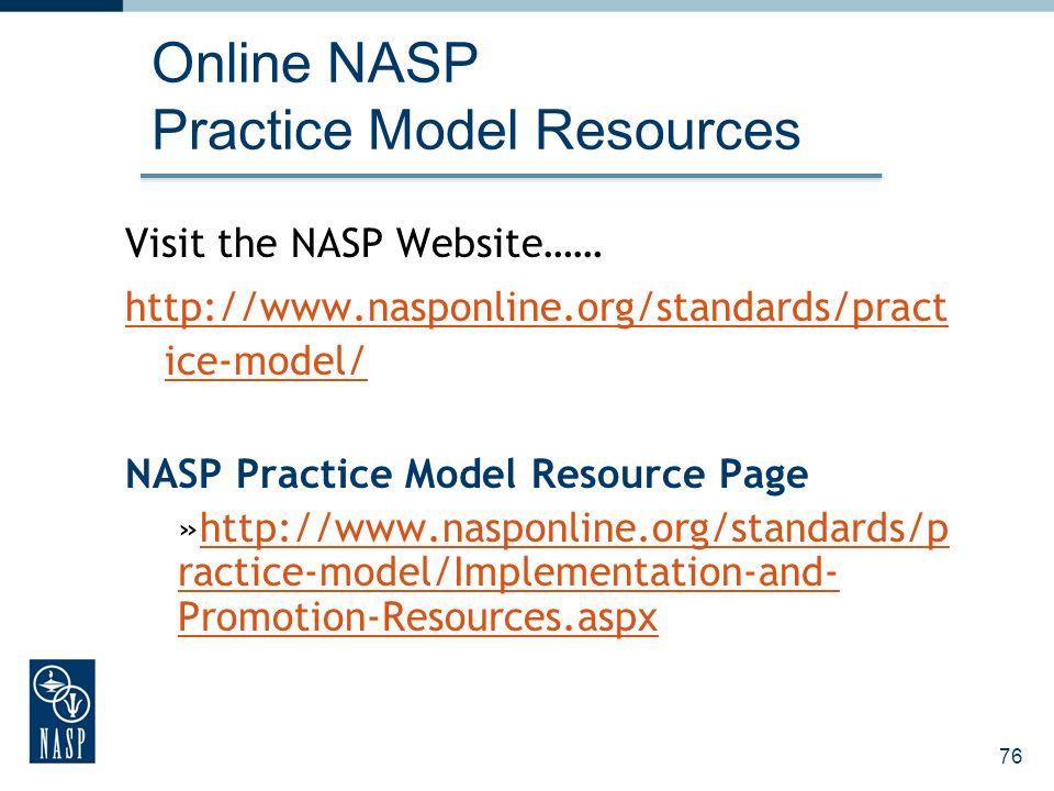 76 Online NASP Practice Model Resources Visit the NASP Website…… http://www.nasponline.org/standards/pract ice-model/ NASP Practice Model Resource Page »http://www.nasponline.org/standards/p ractice-model/Implementation-and- Promotion-Resources.aspxhttp://www.nasponline.org/standards/p ractice-model/Implementation-and- Promotion-Resources.aspx