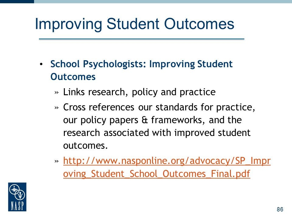 Improving Student Outcomes School Psychologists: Improving Student Outcomes »Links research, policy and practice »Cross references our standards for p