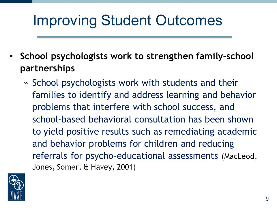 Improving Student Outcomes School psychologists work to strengthen family-school partnerships »School psychologists work with students and their families to identify and address learning and behavior problems that interfere with school success, and school-based behavioral consultation has been shown to yield positive results such as remediating academic and behavior problems for children and reducing referrals for psycho-educational assessments (MacLeod, Jones, Somer, & Havey, 2001) 9