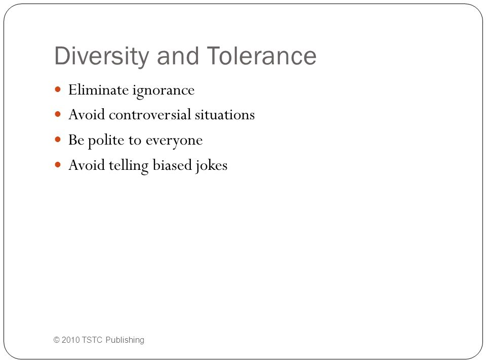 Diversity and Tolerance Eliminate ignorance Avoid controversial situations Be polite to everyone Avoid telling biased jokes © 2010 TSTC Publishing