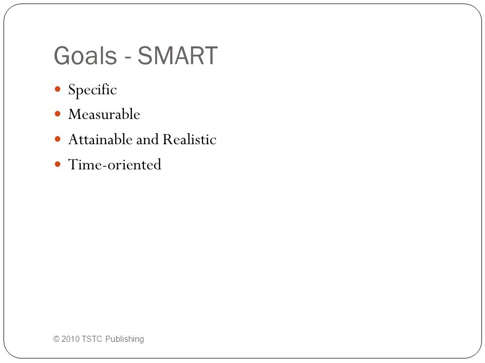 Goals - SMART Specific Measurable Attainable and Realistic Time-oriented © 2010 TSTC Publishing