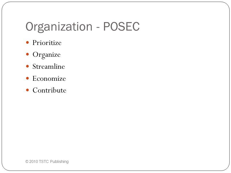 Organization - POSEC Prioritize Organize Streamline Economize Contribute © 2010 TSTC Publishing