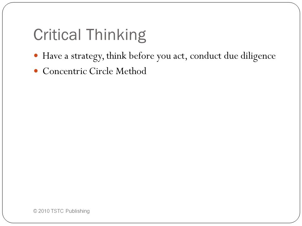 Critical Thinking Have a strategy, think before you act, conduct due diligence Concentric Circle Method © 2010 TSTC Publishing
