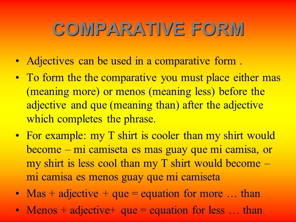 COMPARATIVE FORM Adjectives can be used in a comparative form. To form the the comparative you must place either mas (meaning more) or menos (meaning