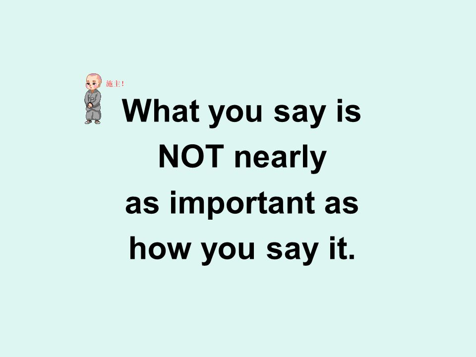 What you say is NOT nearly as important as how you say it.