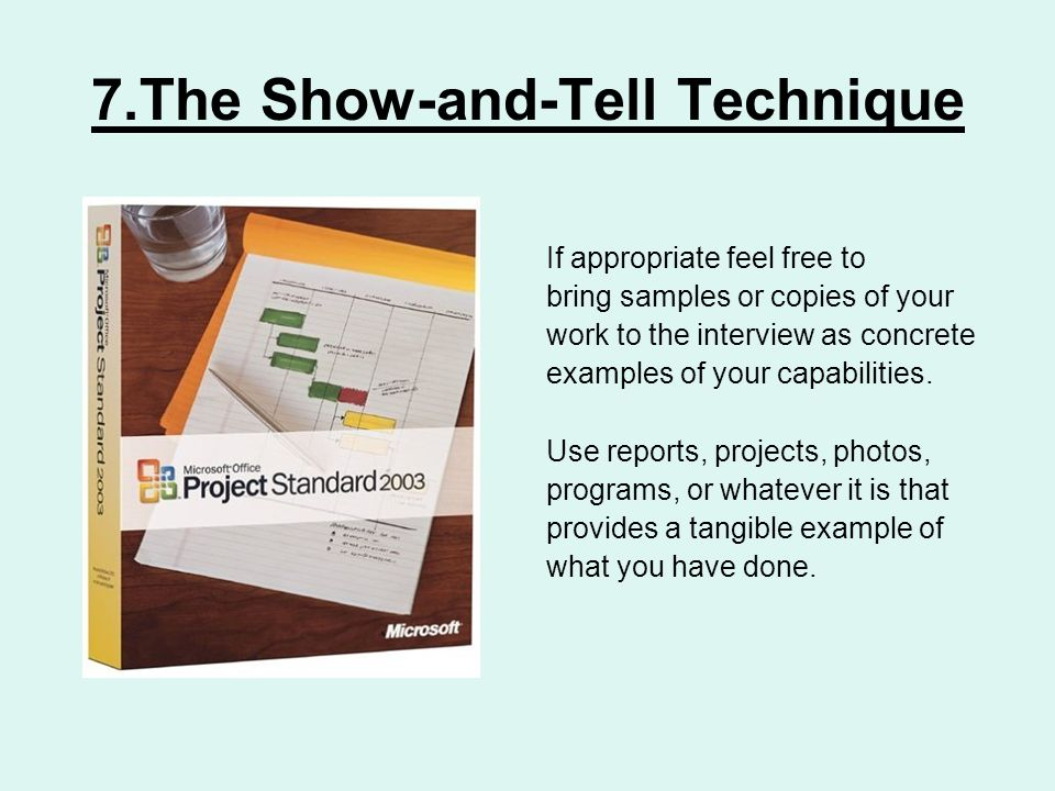 7.The Show-and-Tell Technique If appropriate feel free to bring samples or copies of your work to the interview as concrete examples of your capabilities.