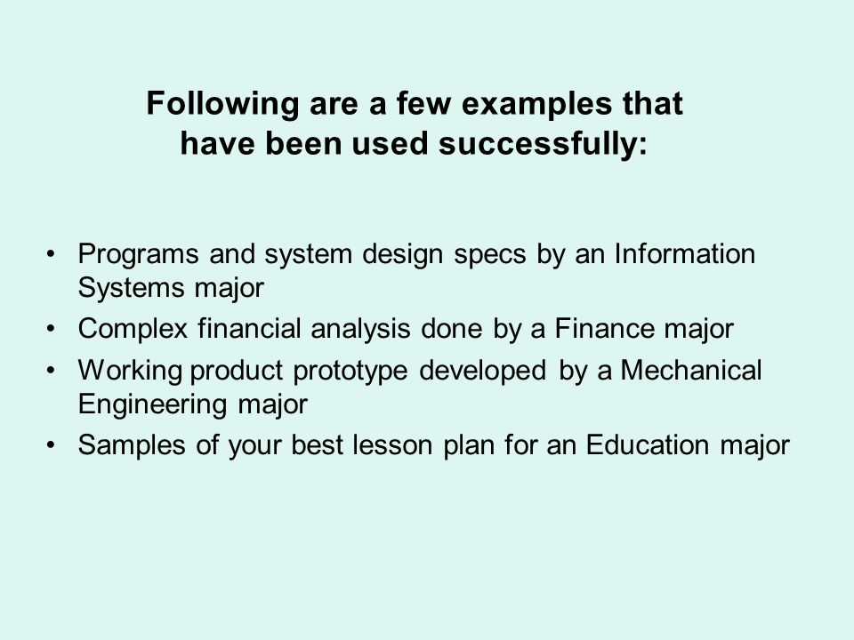 Following are a few examples that have been used successfully: Programs and system design specs by an Information Systems major Complex financial analysis done by a Finance major Working product prototype developed by a Mechanical Engineering major Samples of your best lesson plan for an Education major