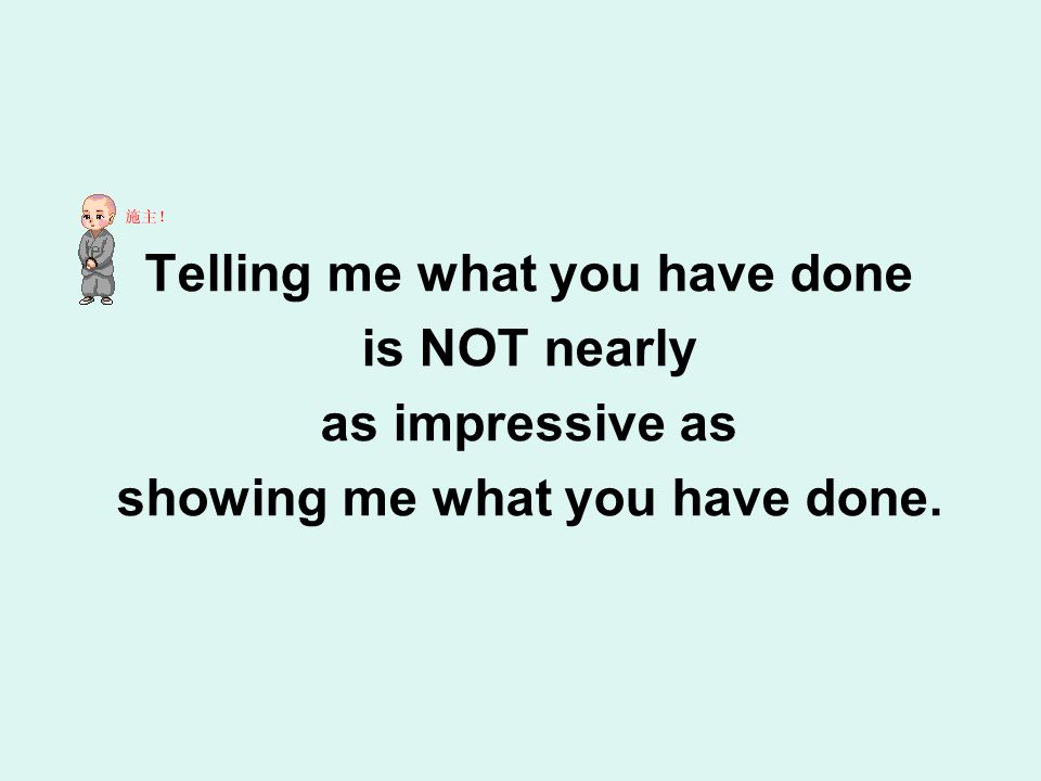 Telling me what you have done is NOT nearly as impressive as showing me what you have done.