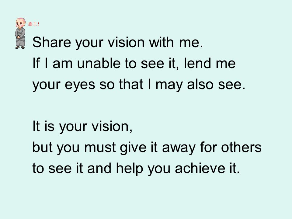 Share your vision with me. If I am unable to see it, lend me your eyes so that I may also see.
