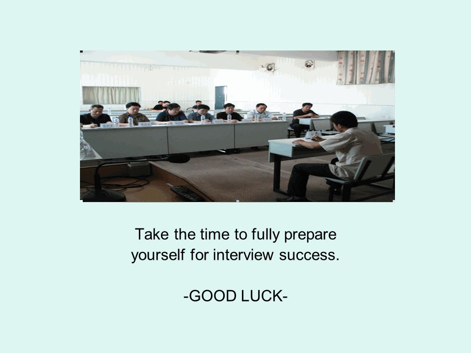 Take the time to fully prepare yourself for interview success. -GOOD LUCK-