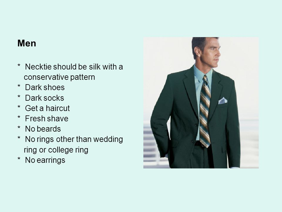 Men * Necktie should be silk with a conservative pattern * Dark shoes * Dark socks * Get a haircut * Fresh shave * No beards * No rings other than wedding ring or college ring * No earrings