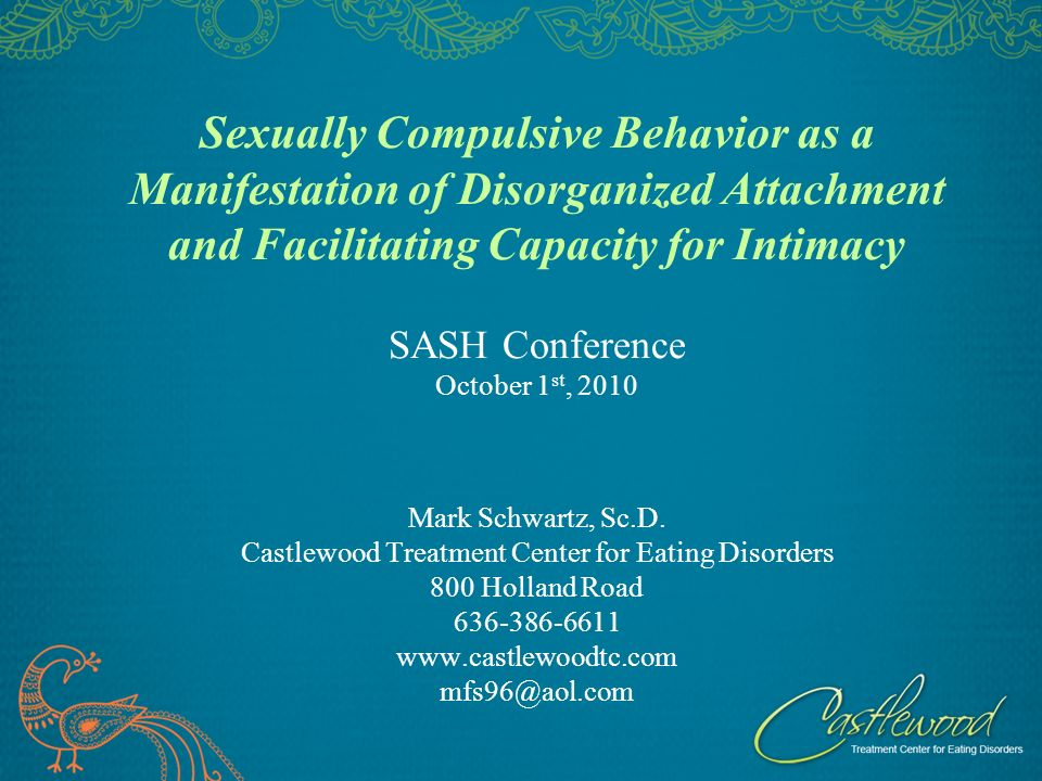 Sexually Compulsive Behavior as a Manifestation of Disorganized Attachment and Facilitating Capacity for Intimacy SASH Conference October 1 st, 2010 Mark Schwartz, Sc.D.