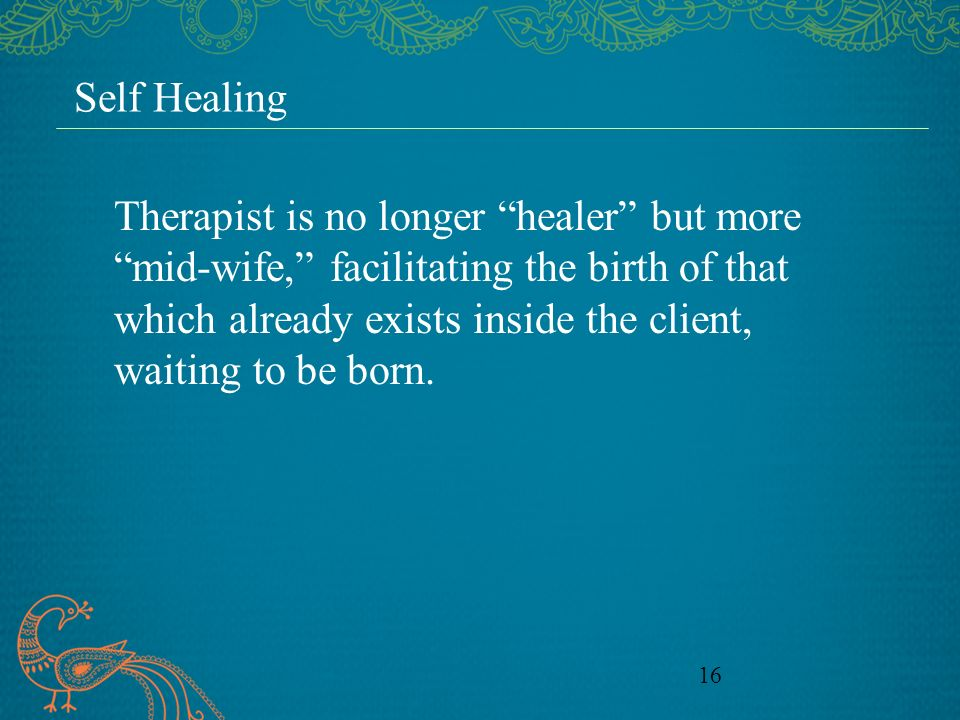 16 Self Healing Therapist is no longer healer but more mid-wife, facilitating the birth of that which already exists inside the client, waiting to be born.