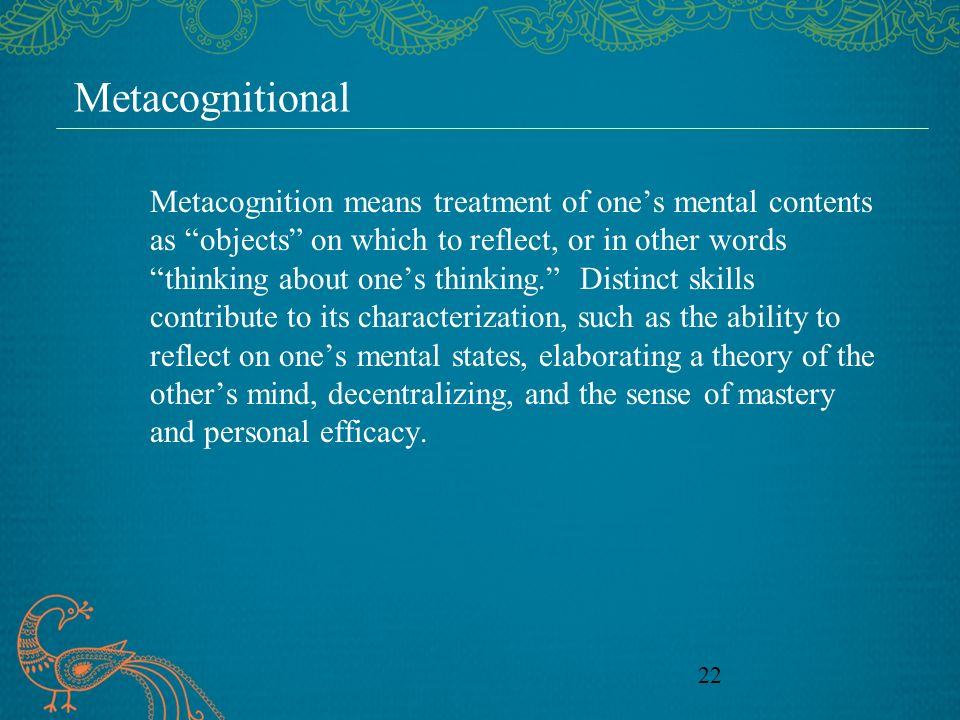 22 Metacognitional Metacognition means treatment of ones mental contents as objects on which to reflect, or in other words thinking about ones thinking.