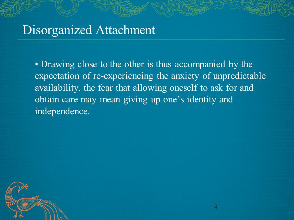 4 Disorganized Attachment Drawing close to the other is thus accompanied by the expectation of re-experiencing the anxiety of unpredictable availability, the fear that allowing oneself to ask for and obtain care may mean giving up ones identity and independence.